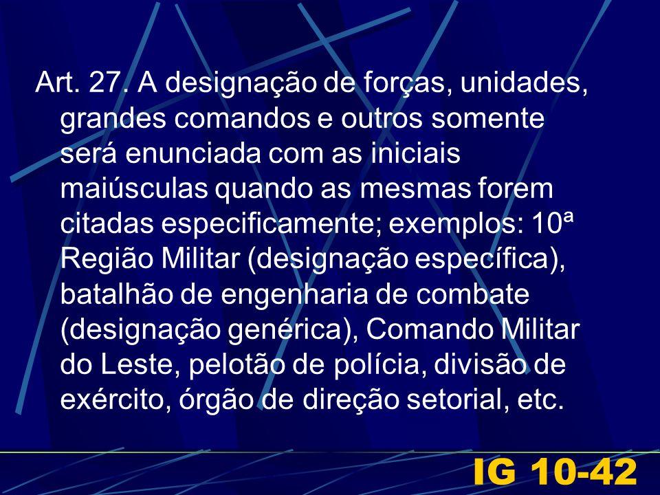 IG 10-42 Art. 27. A designação de forças, unidades, grandes comandos e outros somente será enunciada com as iniciais maiúsculas quando as mesmas forem