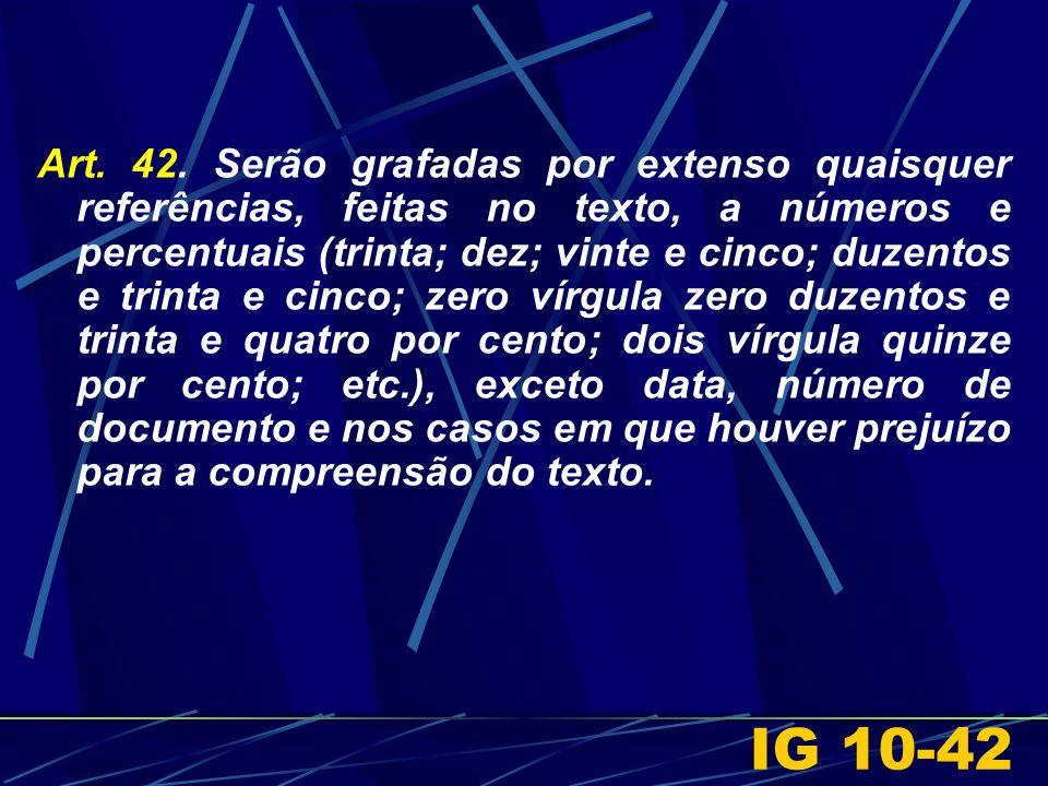 Art. 42. Serão grafadas por extenso quaisquer referências, feitas no texto, a números e percentuais (trinta; dez; vinte e cinco; duzentos e trinta e c