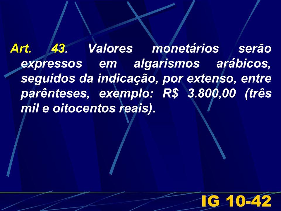 Art. 43. Valores monetários serão expressos em algarismos arábicos, seguidos da indicação, por extenso, entre parênteses, exemplo: R$ 3.800,00 (três m