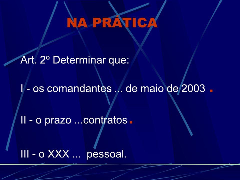 Art. 2º Determinar que: I - os comandantes... de maio de 2003. II - o prazo...contratos. III - o XXX... pessoal. NA PRÁTICA
