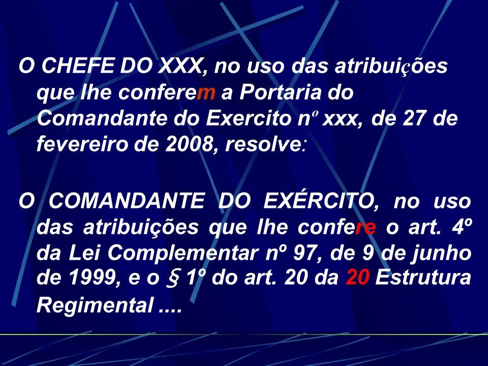 O CHEFE DO XXX, no uso das atribui ç ões que lhe conferem a Portaria do Comandante do Exercito n º xxx, de 27 de fevereiro de 2008, resolve: O COMANDANTE DO EXÉRCITO, no uso das atribuições que lhe confere o art.