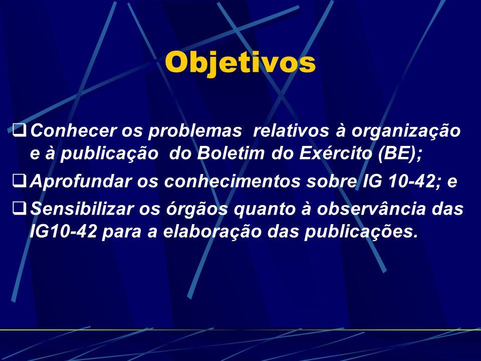 Objetivos Conhecer os problemas relativos à organização e à publicação do Boletim do Exército (BE); Aprofundar os conhecimentos sobre IG 10-42; e Sensibilizar os órgãos quanto à observância das IG10-42 para a elaboração das publicações.