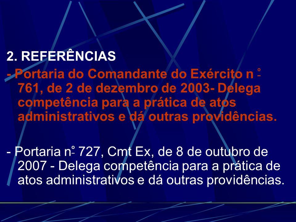 2. REFERÊNCIAS - Portaria do Comandante do Exército n º 761, de 2 de dezembro de 2003- Delega competência para a prática de atos administrativos e dá