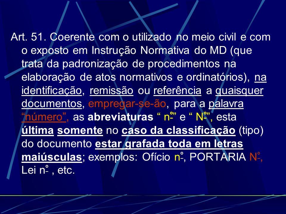 Art. 51. Coerente com o utilizado no meio civil e com o exposto em Instrução Normativa do MD (que trata da padronização de procedimentos na elaboração