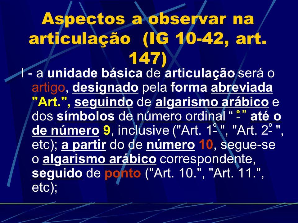 Aspectos a observar na articulação (IG 10-42, art. 147) I - a unidade básica de articulação será o artigo, designado pela forma abreviada