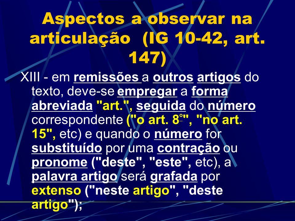 Aspectos a observar na articulação (IG 10-42, art. 147) XIII - em remissões a outros artigos do texto, deve-se empregar a forma abreviada