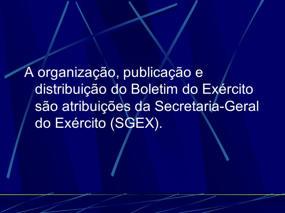 A organização, publicação e distribuição do Boletim do Exército são atribuições da Secretaria-Geral do Exército (SGEX).