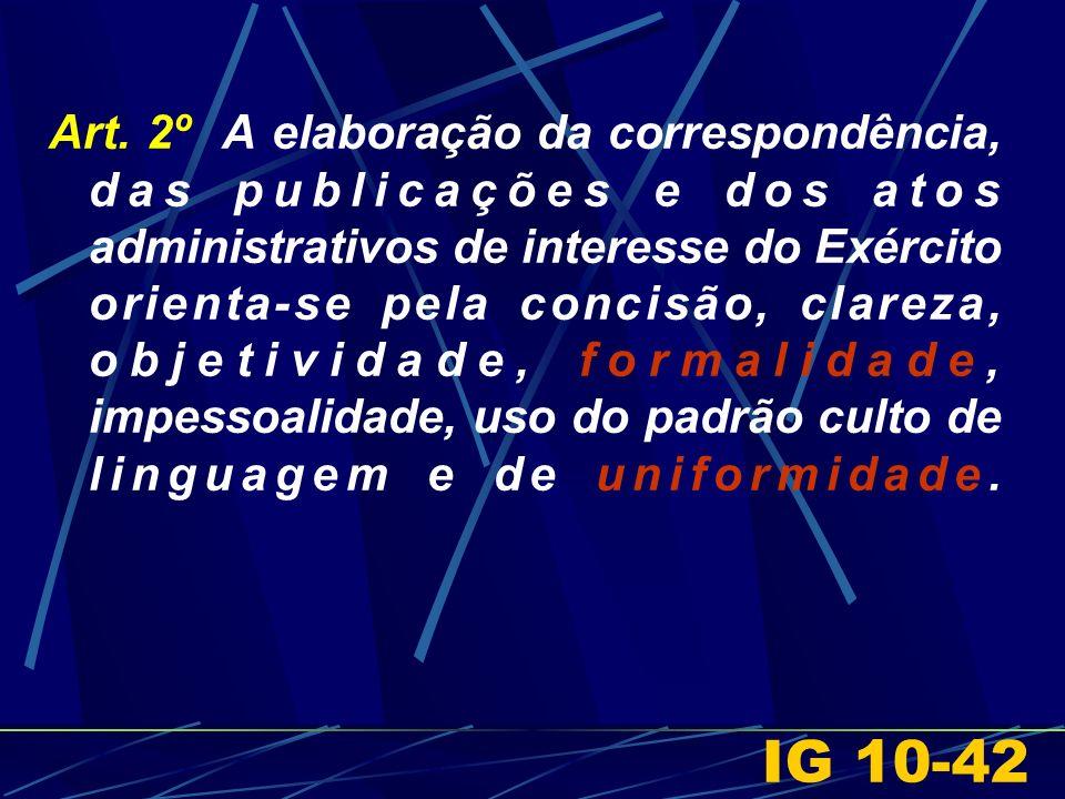 Art. 2º A elaboração da correspondência, das publicações e dos atos administrativos de interesse do Exército orienta-se pela concisão, clareza, objeti