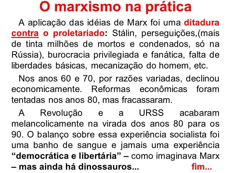 O marxismo na prática A aplicação das idéias de Marx foi uma ditadura contra o proletariado: Stálin, perseguições,(mais de tinta milhões de mortos e c