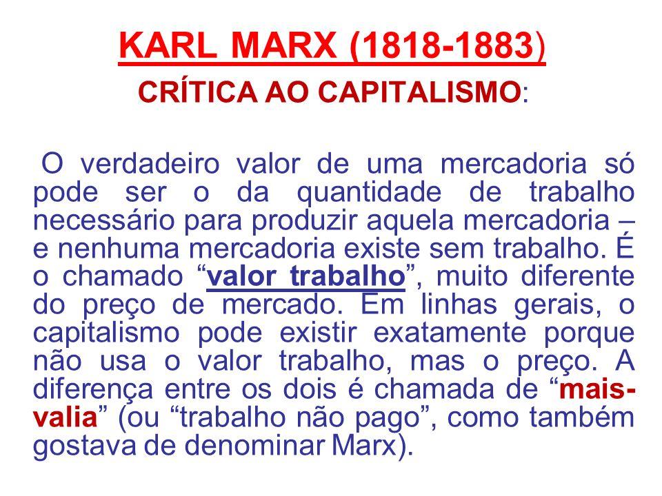 KARL MARX (1818-1883) CRÍTICA AO CAPITALISMO: O verdadeiro valor de uma mercadoria só pode ser o da quantidade de trabalho necessário para produzir aq