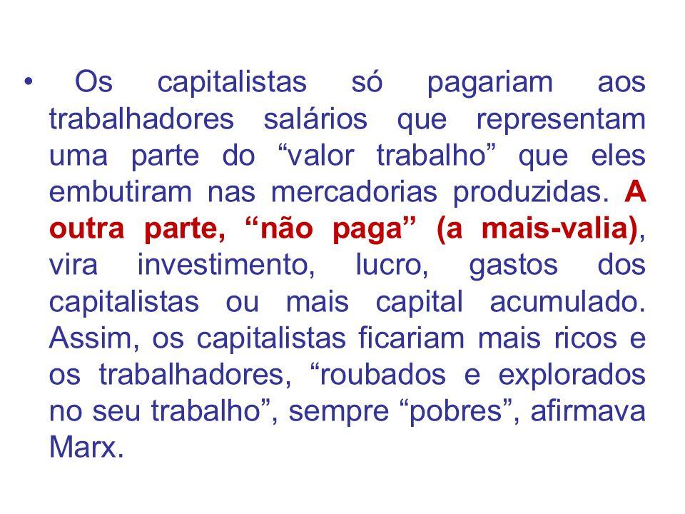 Os capitalistas só pagariam aos trabalhadores salários que representam uma parte do valor trabalho que eles embutiram nas mercadorias produzidas. A ou