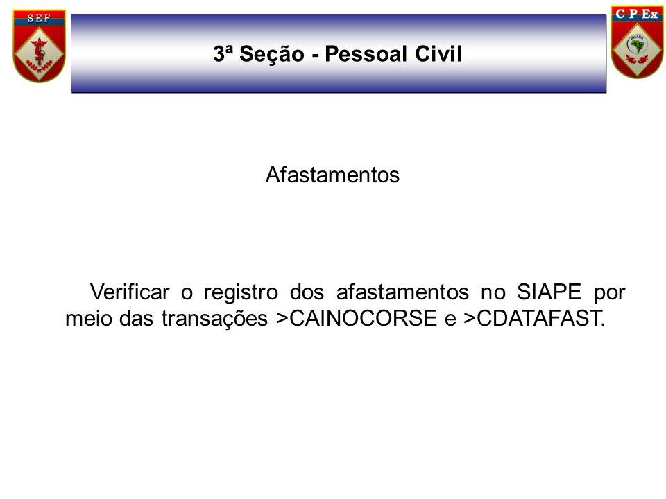 Afastamentos Verificar o registro dos afastamentos no SIAPE por meio das transações >CAINOCORSE e >CDATAFAST. 3ª Seção - Pessoal Civil