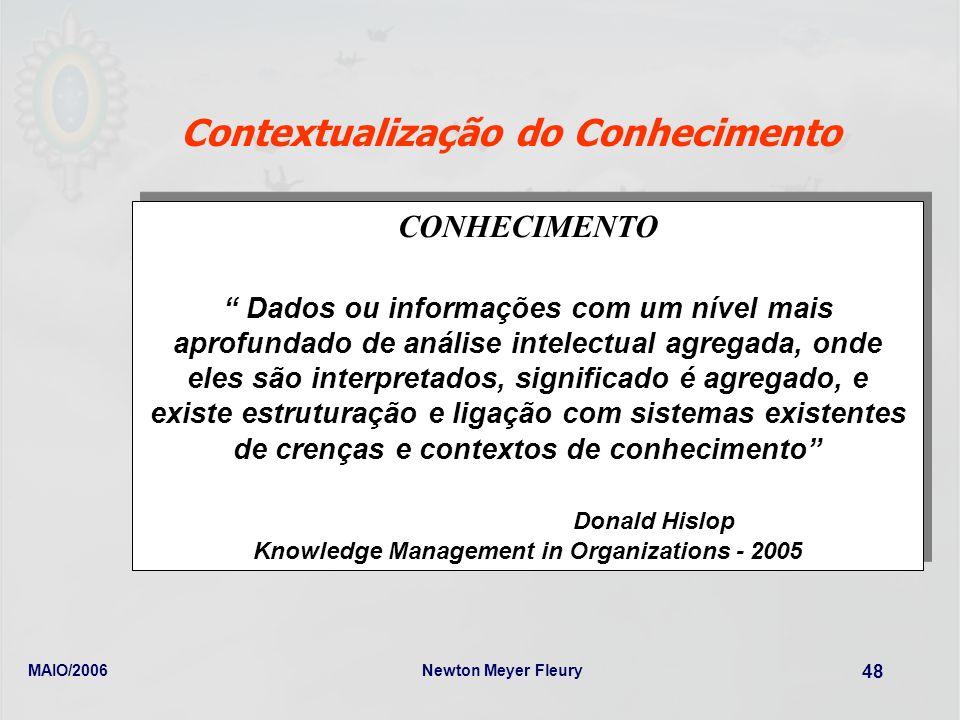 MAIO/2006Newton Meyer Fleury 48 Contextualização do Conhecimento CONHECIMENTO Dados ou informações com um nível mais aprofundado de análise intelectua