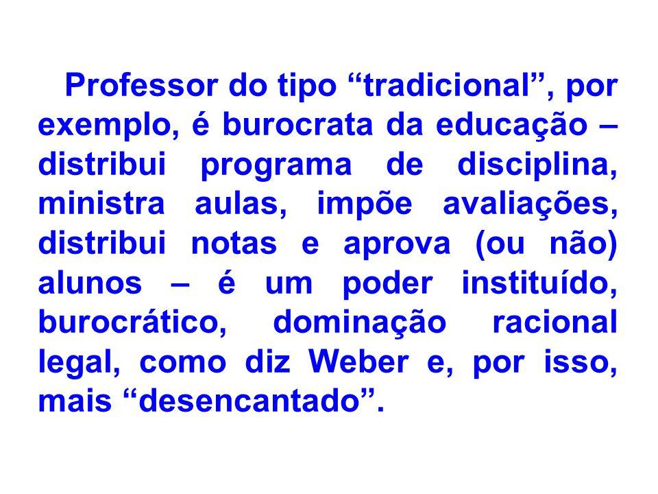 Professor do tipo tradicional, por exemplo, é burocrata da educação – distribui programa de disciplina, ministra aulas, impõe avaliações, distribui no