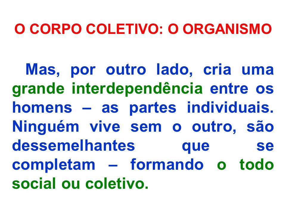 O CORPO COLETIVO: O ORGANISMO Mas, por outro lado, cria uma grande interdependência entre os homens – as partes individuais. Ninguém vive sem o outro,