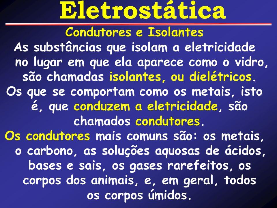 Condutores e Isolantes As substâncias que isolam a eletricidade no lugar em que ela aparece como o vidro, são chamadas isolantes, ou dielétricos. Os q
