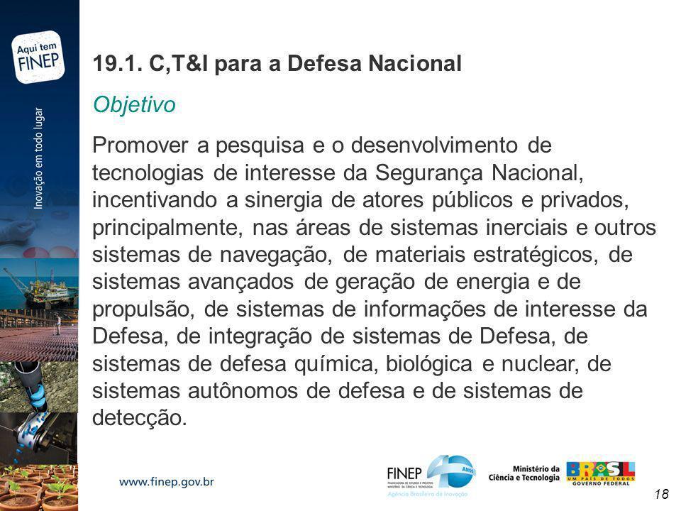 18 19.1. C,T&I para a Defesa Nacional Objetivo Promover a pesquisa e o desenvolvimento de tecnologias de interesse da Segurança Nacional, incentivando