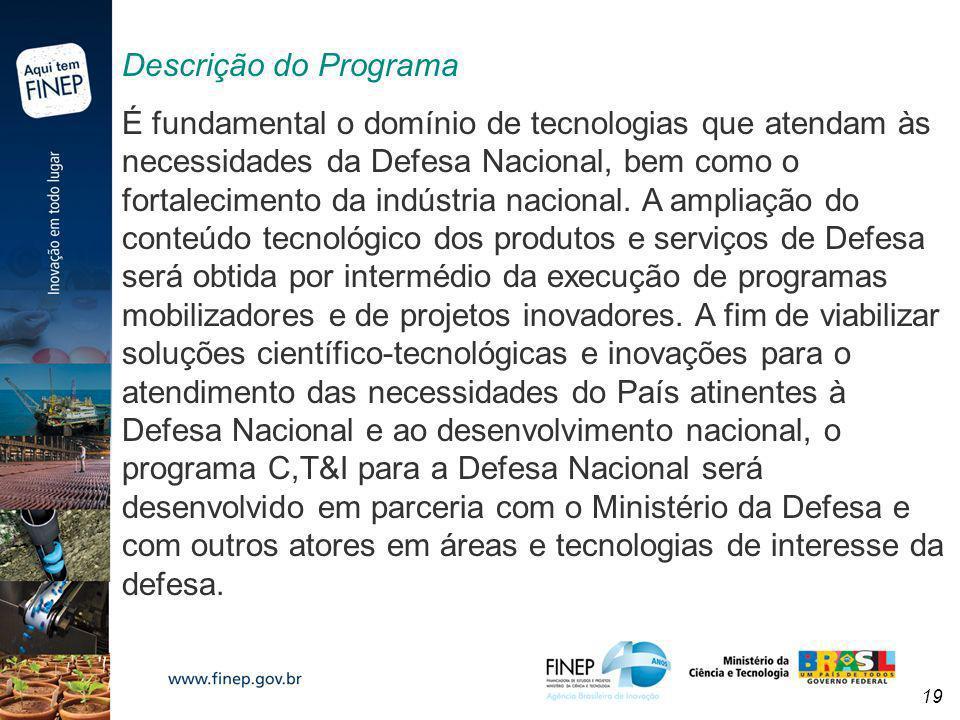 19 Descrição do Programa É fundamental o domínio de tecnologias que atendam às necessidades da Defesa Nacional, bem como o fortalecimento da indústria