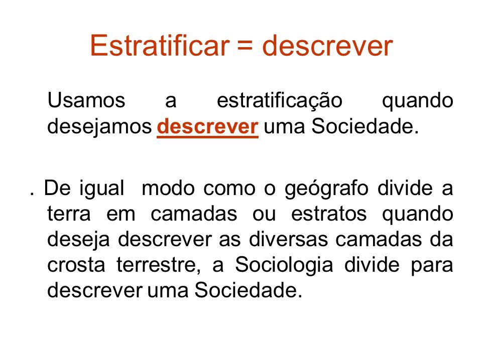 Estratificar = descrever Usamos a estratificação quando desejamos descrever uma Sociedade..