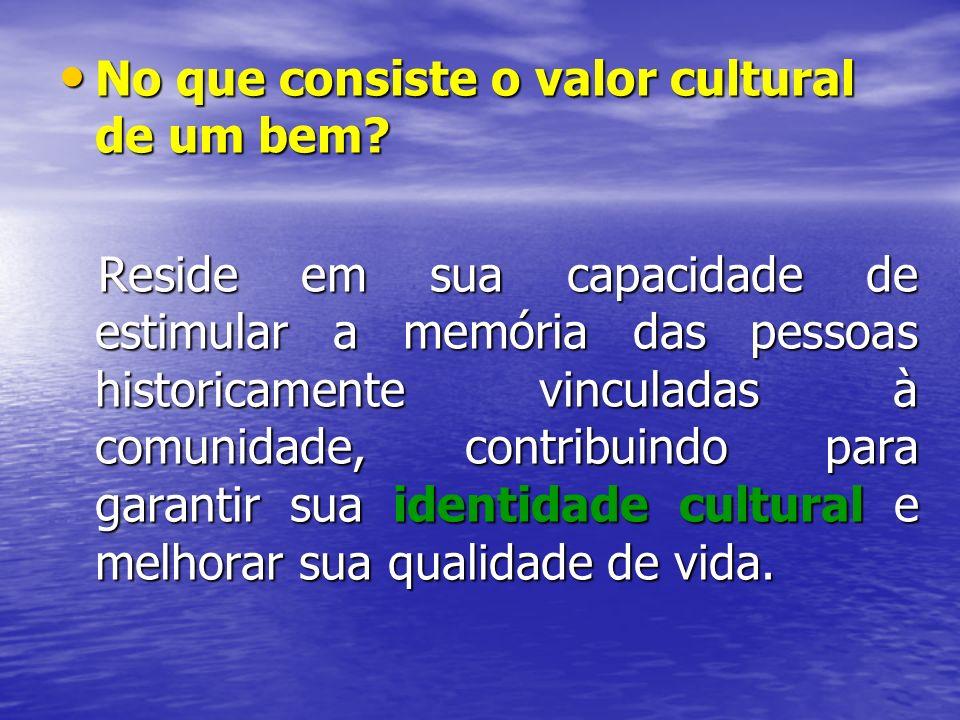 No que consiste o valor cultural de um bem? No que consiste o valor cultural de um bem? Reside em sua capacidade de estimular a memória das pessoas hi