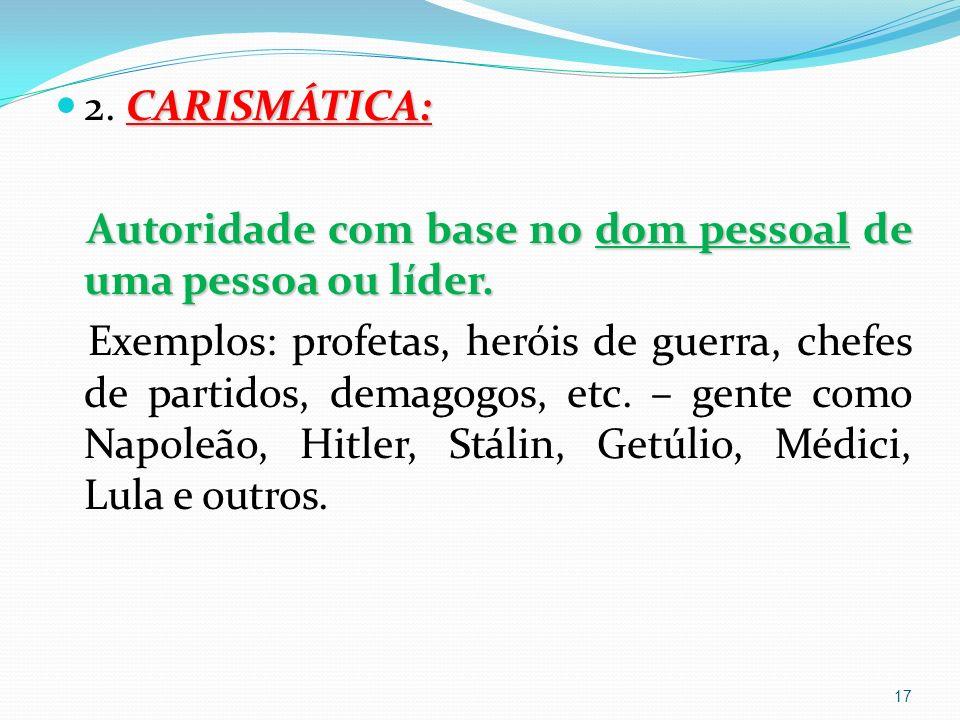 CARISMÁTICA: 2.CARISMÁTICA: Autoridade com base no dom pessoal de uma pessoa ou líder.