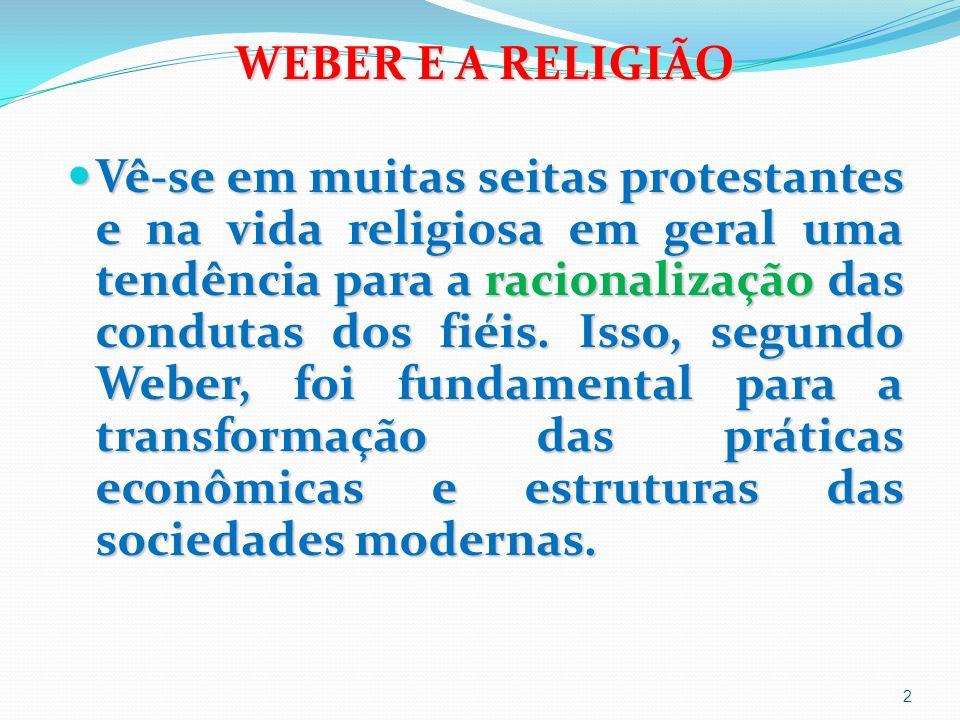 WEBER E A RELIGIÃO Vê-se em muitas seitas protestantes e na vida religiosa em geral uma tendência para a racionalização das condutas dos fiéis.