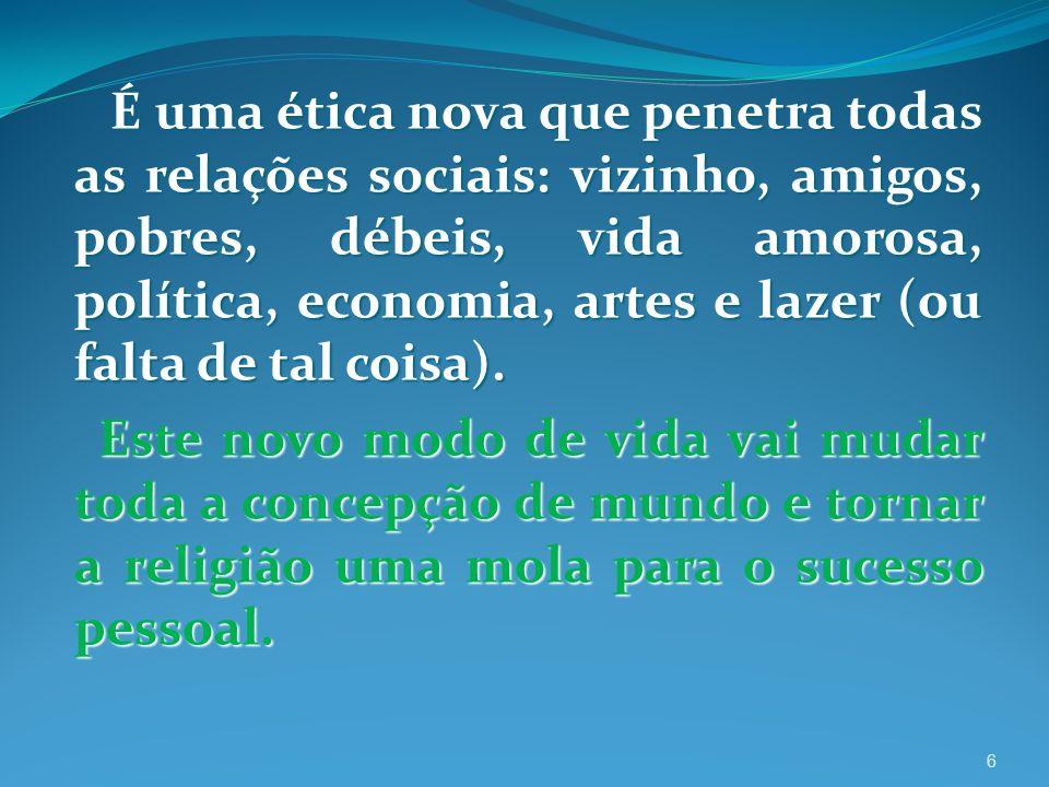 É uma ética nova que penetra todas as relações sociais: vizinho, amigos, pobres, débeis, vida amorosa, política, economia, artes e lazer (ou falta de tal coisa).
