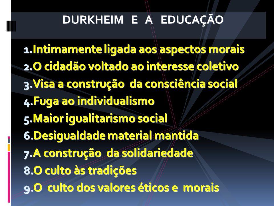 DURKHEIM E A EDUCAÇÃO 1. Intimamente ligada aos aspectos morais 2. O cidadão voltado ao interesse coletivo 3. Visa a construção da consciência social
