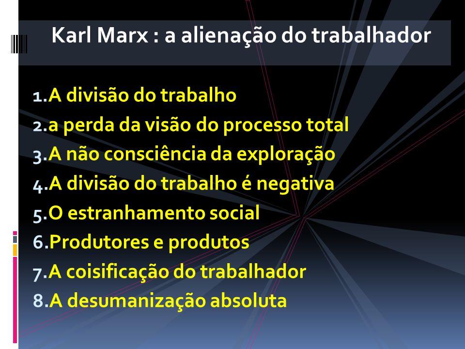 Karl Marx : a alienação do trabalhador 1. A divisão do trabalho 2. a perda da visão do processo total 3. A não consciência da exploração 4. A divisão