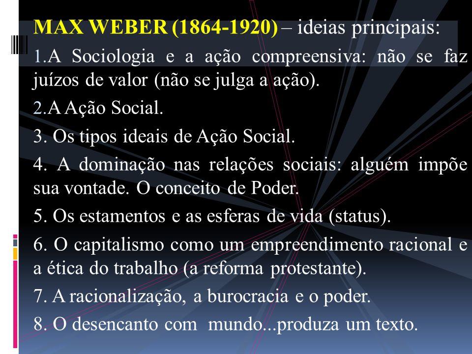 MAX WEBER (1864-1920) – ideias principais: 1. A Sociologia e a ação compreensiva: não se faz juízos de valor (não se julga a ação). 2. A Ação Social.