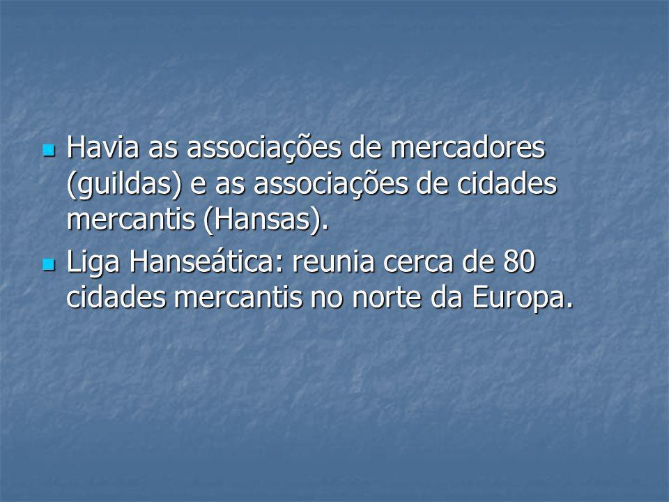 Havia as associações de mercadores (guildas) e as associações de cidades mercantis (Hansas). Havia as associações de mercadores (guildas) e as associa