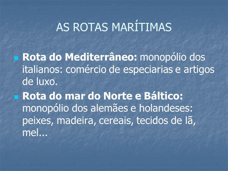 AS ROTAS MARÍTIMAS Rota do Mediterrâneo: monopólio dos italianos: comércio de especiarias e artigos de luxo. Rota do mar do Norte e Báltico: monopólio