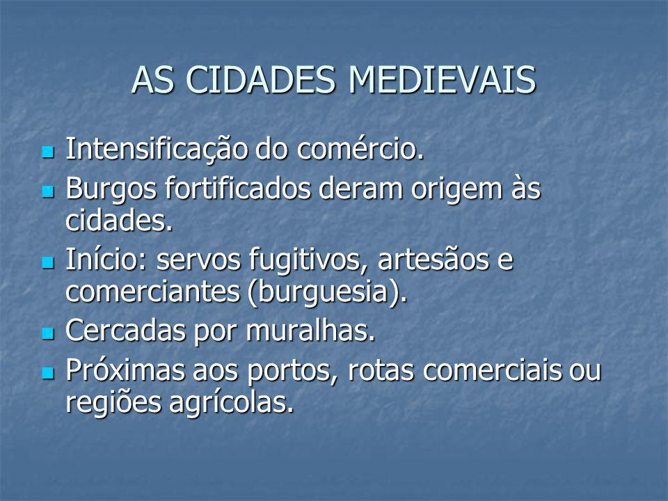 AS CIDADES MEDIEVAIS Intensificação do comércio. Intensificação do comércio. Burgos fortificados deram origem às cidades. Burgos fortificados deram or