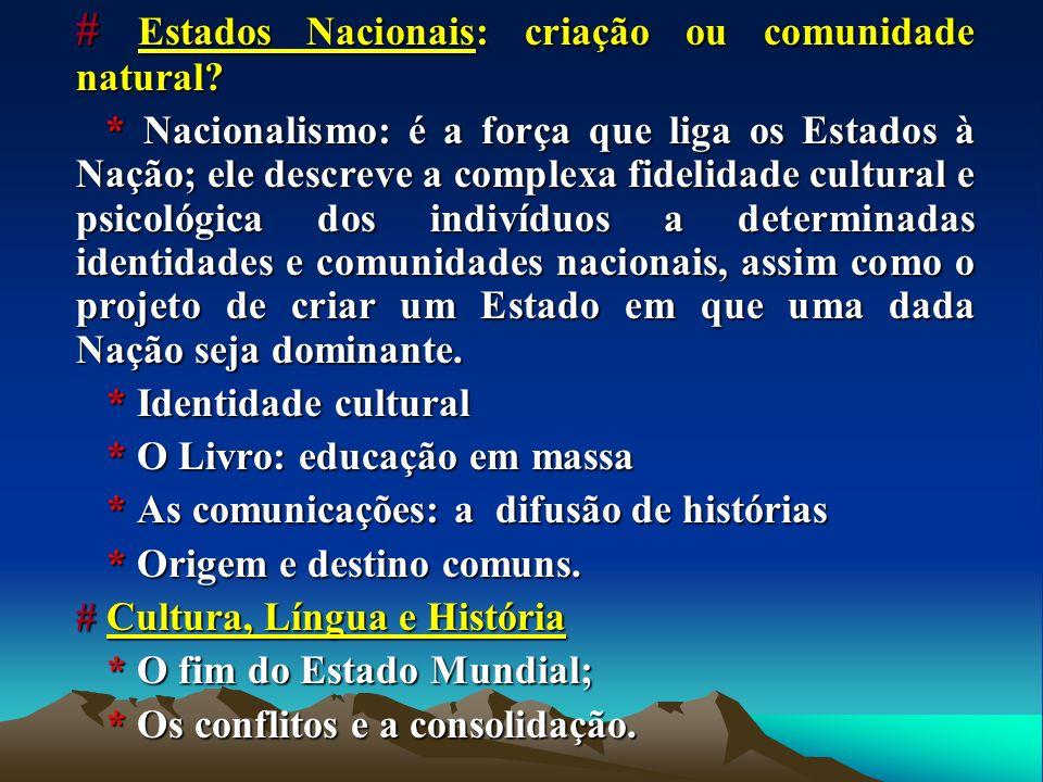 # Estados Nacionais: criação ou comunidade natural? * Nacionalismo: é a força que liga os Estados à Nação; ele descreve a complexa fidelidade cultural