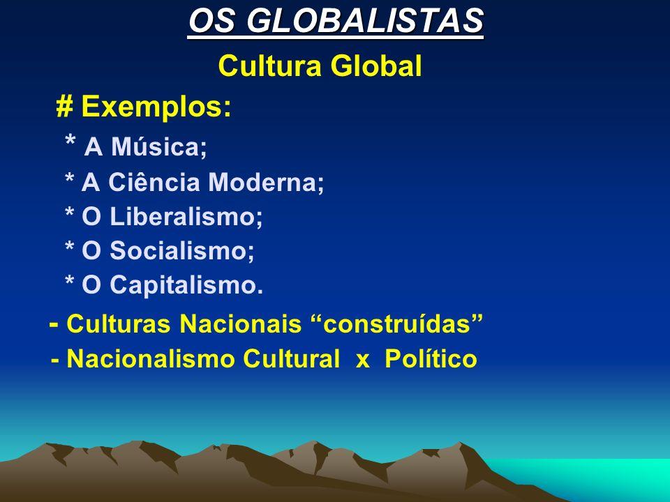 OS GLOBALISTAS Cultura Global # Exemplos: * A Música; * A Ciência Moderna; * O Liberalismo; * O Socialismo; * O Capitalismo. - Culturas Nacionais cons