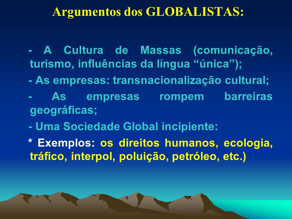 Argumentos dos GLOBALISTAS: - A Cultura de Massas (comunicação, turismo, influências da língua única); - As empresas: transnacionalização cultural; -