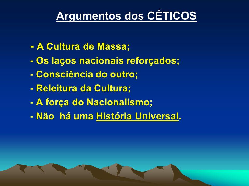Argumentos dos CÉTICOS - A Cultura de Massa; - Os laços nacionais reforçados; - Consciência do outro; - Releitura da Cultura; - A força do Nacionalism