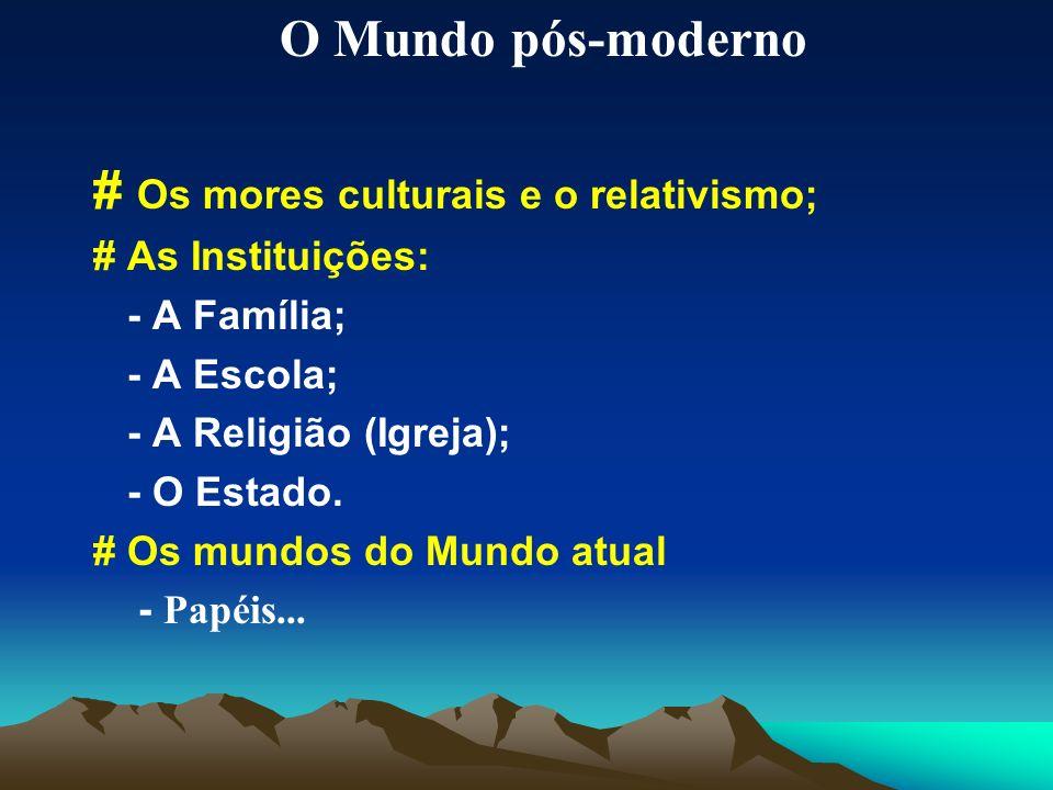 O Mundo pós-moderno # Os mores culturais e o relativismo; # As Instituições: - A Família; - A Escola; - A Religião (Igreja); - O Estado. # Os mundos d
