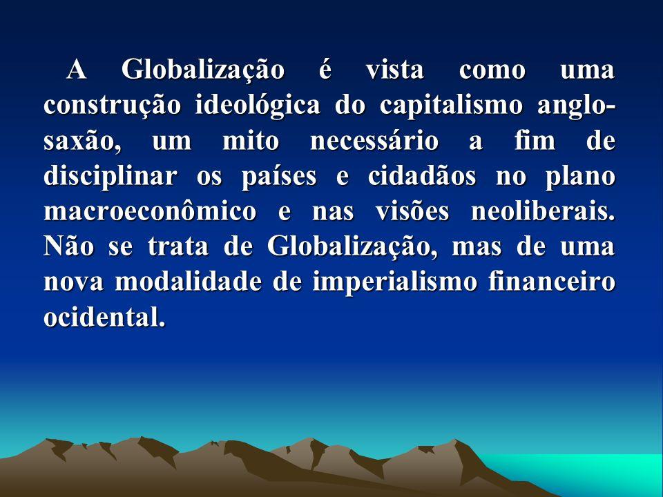 A Globalização é vista como uma construção ideológica do capitalismo anglo- saxão, um mito necessário a fim de disciplinar os países e cidadãos no pla