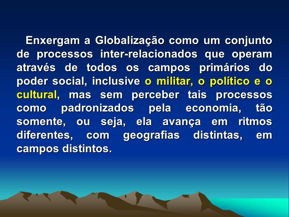 Enxergam a Globalização como um conjunto de processos inter-relacionados que operam através de todos os campos primários do poder social, inclusive o