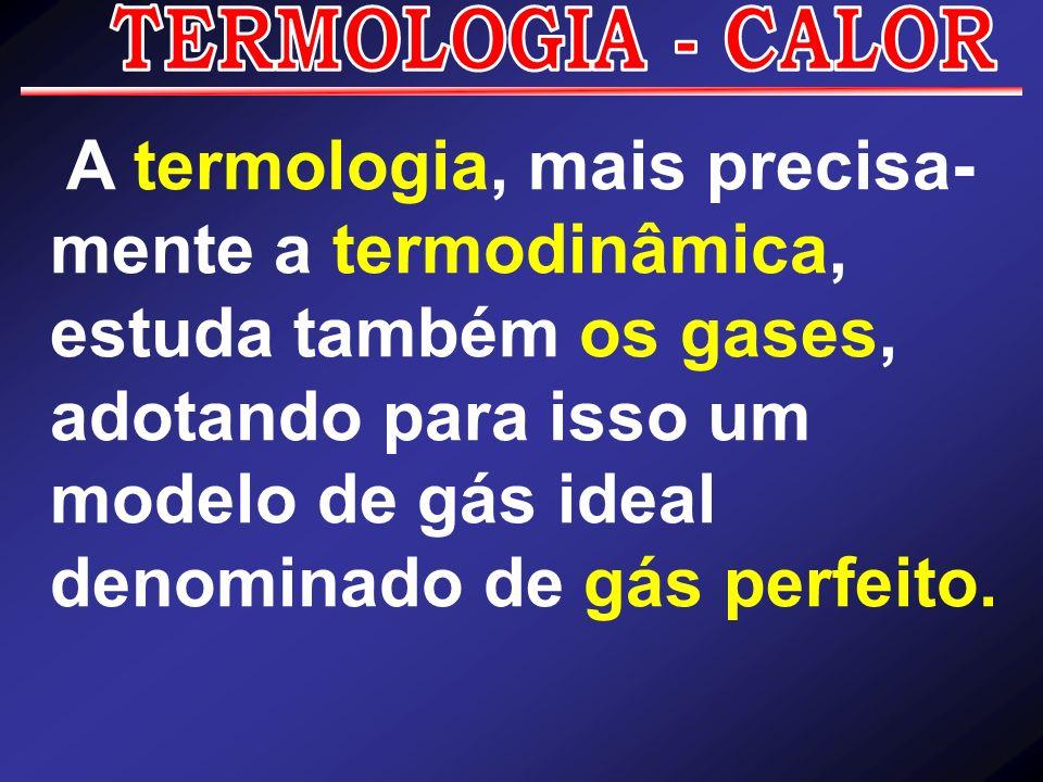 A termologia, mais precisa- mente a termodinâmica, estuda também os gases, adotando para isso um modelo de gás ideal denominado de gás perfeito.