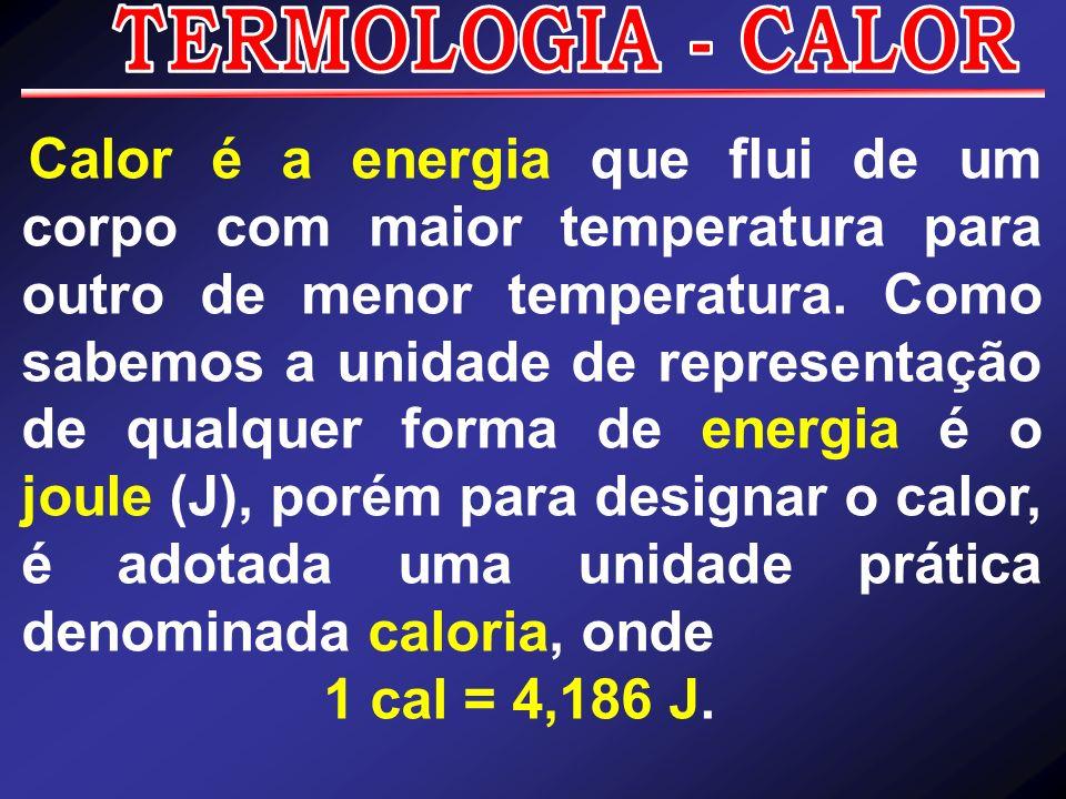 Calor é a energia que flui de um corpo com maior temperatura para outro de menor temperatura. Como sabemos a unidade de representação de qualquer form