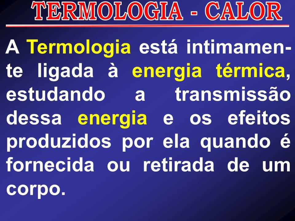 A Termologia está intimamen- te ligada à energia térmica, estudando a transmissão dessa energia e os efeitos produzidos por ela quando é fornecida ou