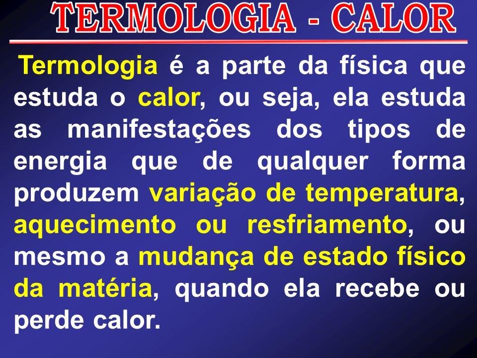 Termologia é a parte da física que estuda o calor, ou seja, ela estuda as manifestações dos tipos de energia que de qualquer forma produzem variação d