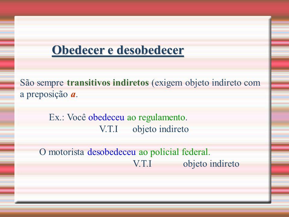 Obedecer e desobedecer São sempre transitivos indiretos (exigem objeto indireto com a preposição a. Ex.: Você obedeceu ao regulamento. V.T.I objeto in