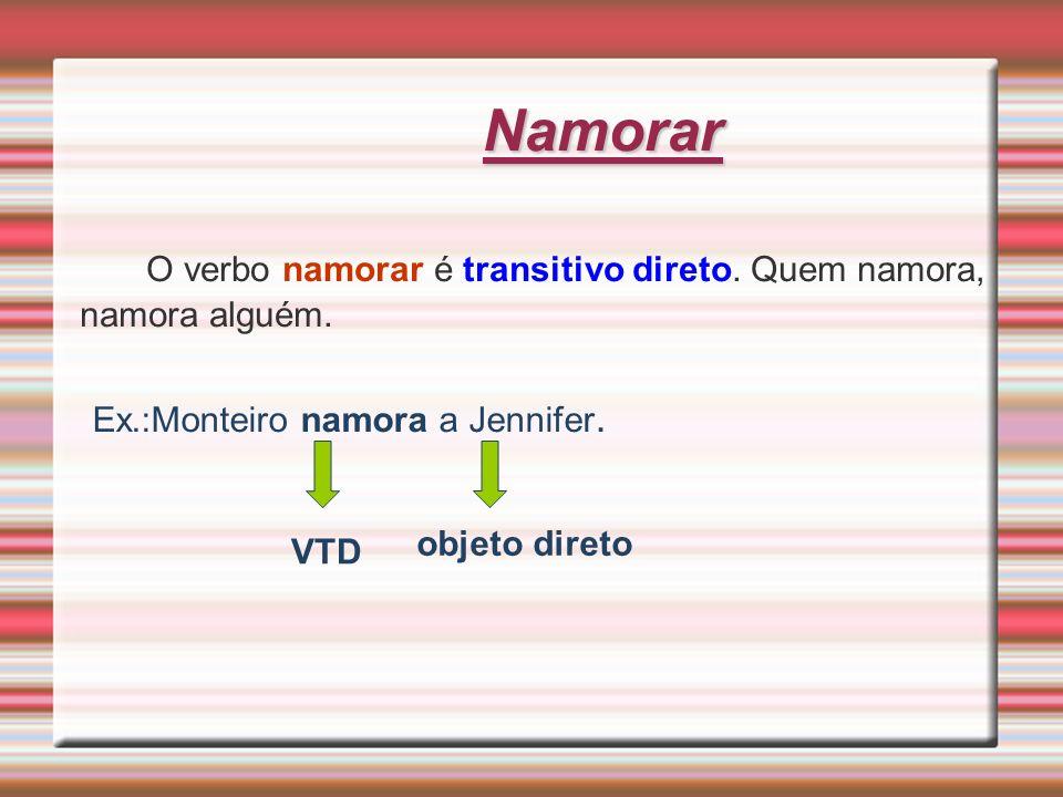 Namorar O verbo namorar é transitivo direto. Quem namora, namora alguém. Ex.:Monteiro namora a Jennifer. VTD objeto direto