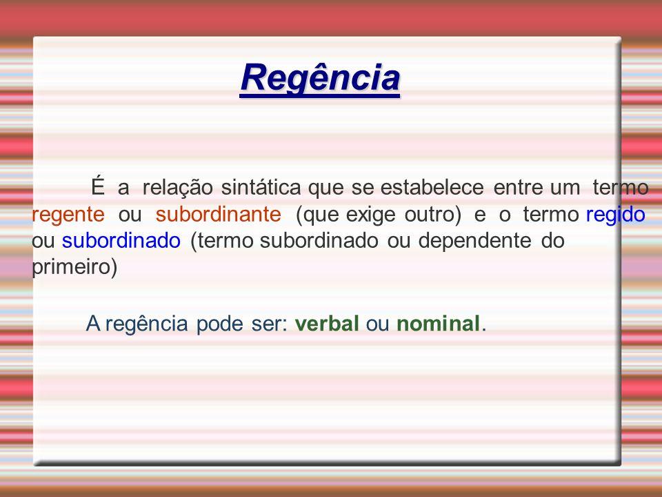 Regência É a relação sintática que se estabelece entre um termo regente ou subordinante (que exige outro) e o termo regido ou subordinado (termo subor