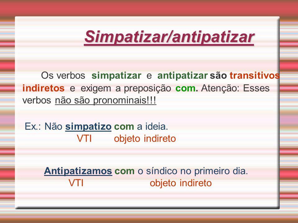 Simpatizar/antipatizar Os verbos simpatizar e antipatizar são transitivos indiretos e exigem a preposição com. Atenção: Esses verbos não são pronomina