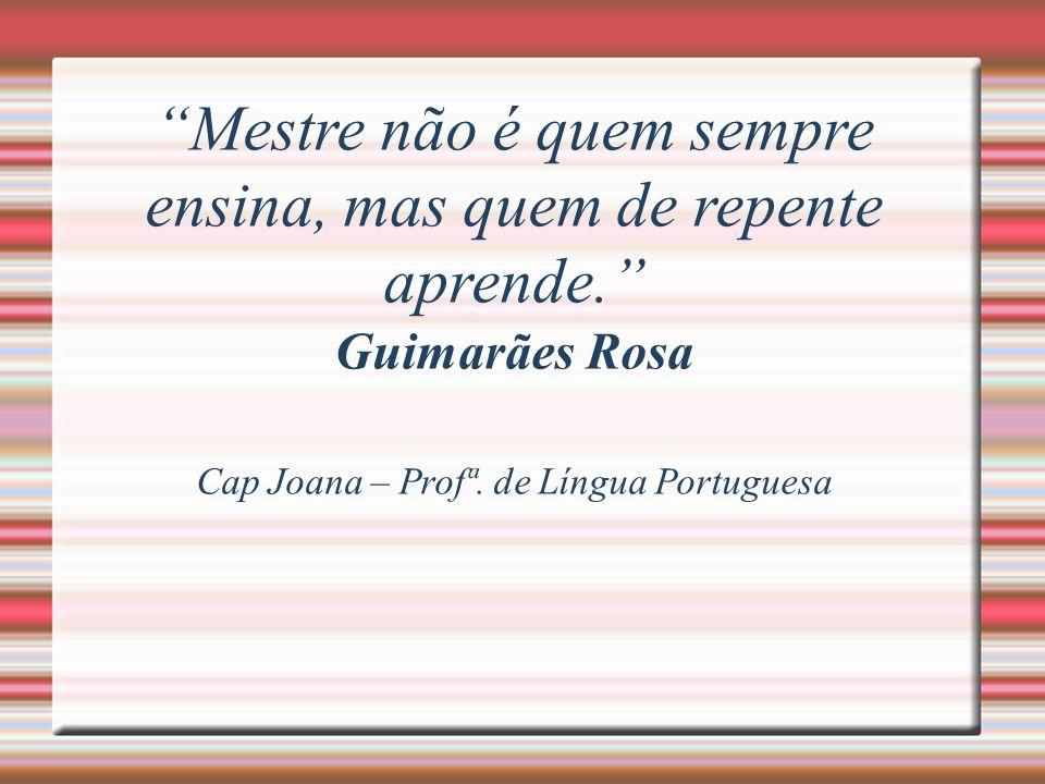 Mestre não é quem sempre ensina, mas quem de repente aprende. Guimarães Rosa Cap Joana – Profª. de Língua Portuguesa