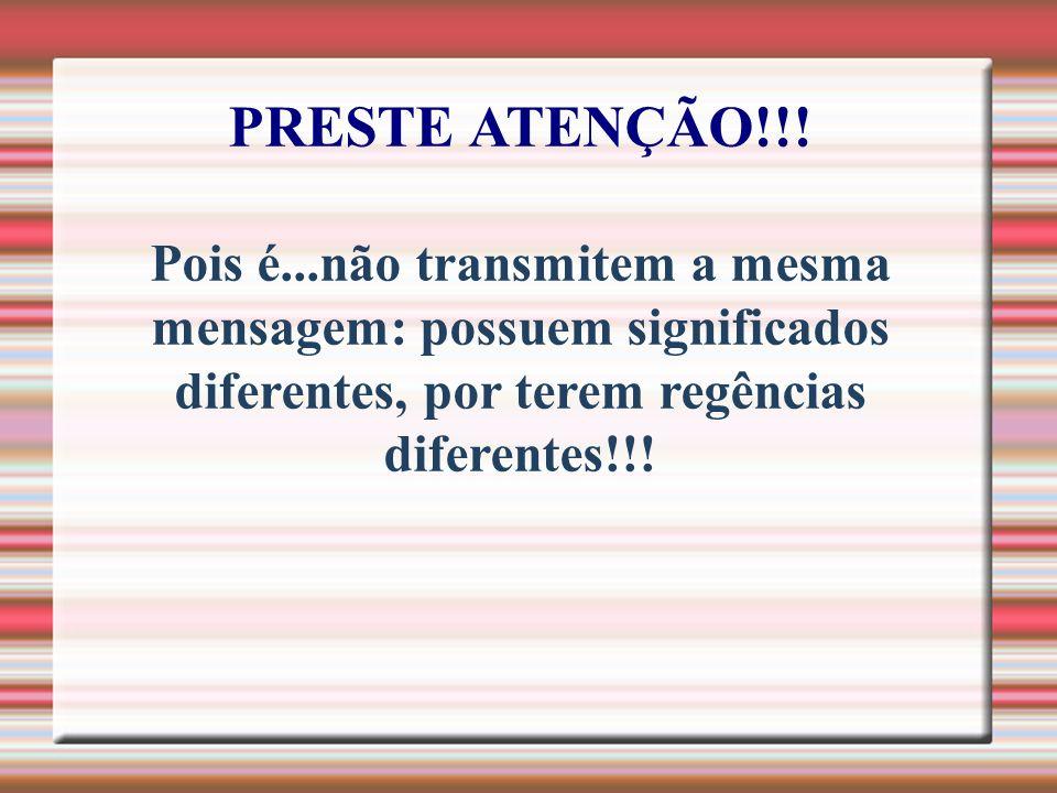 PRESTE ATENÇÃO!!! Pois é...não transmitem a mesma mensagem: possuem significados diferentes, por terem regências diferentes!!!